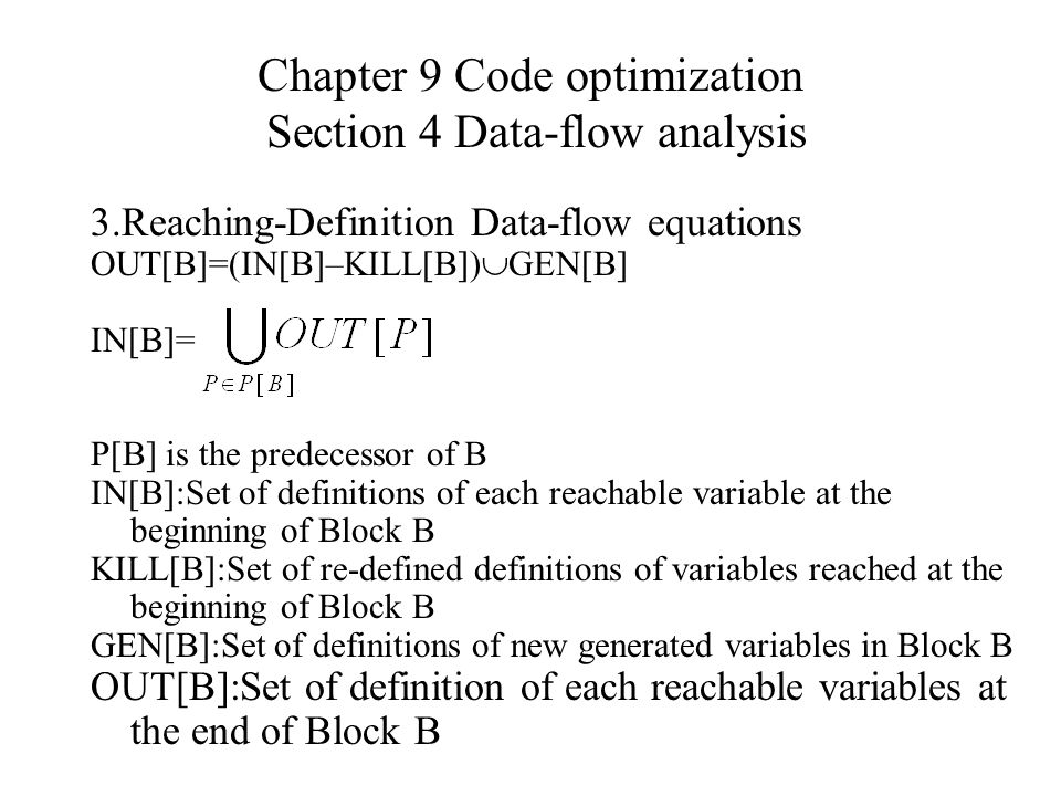 Chapter 9 Code optimization Section 4 Data-flow analysis 3.Reaching-Definition Data-flow equations OUT[B]=(IN[B]–KILL[B])  GEN[B] IN[B]= P[B] is the predecessor of B IN[B]:Set of definitions of each reachable variable at the beginning of Block B KILL[B]:Set of re-defined definitions of variables reached at the beginning of Block B GEN[B]:Set of definitions of new generated variables in Block B OUT[B]:Set of definition of each reachable variables at the end of Block B