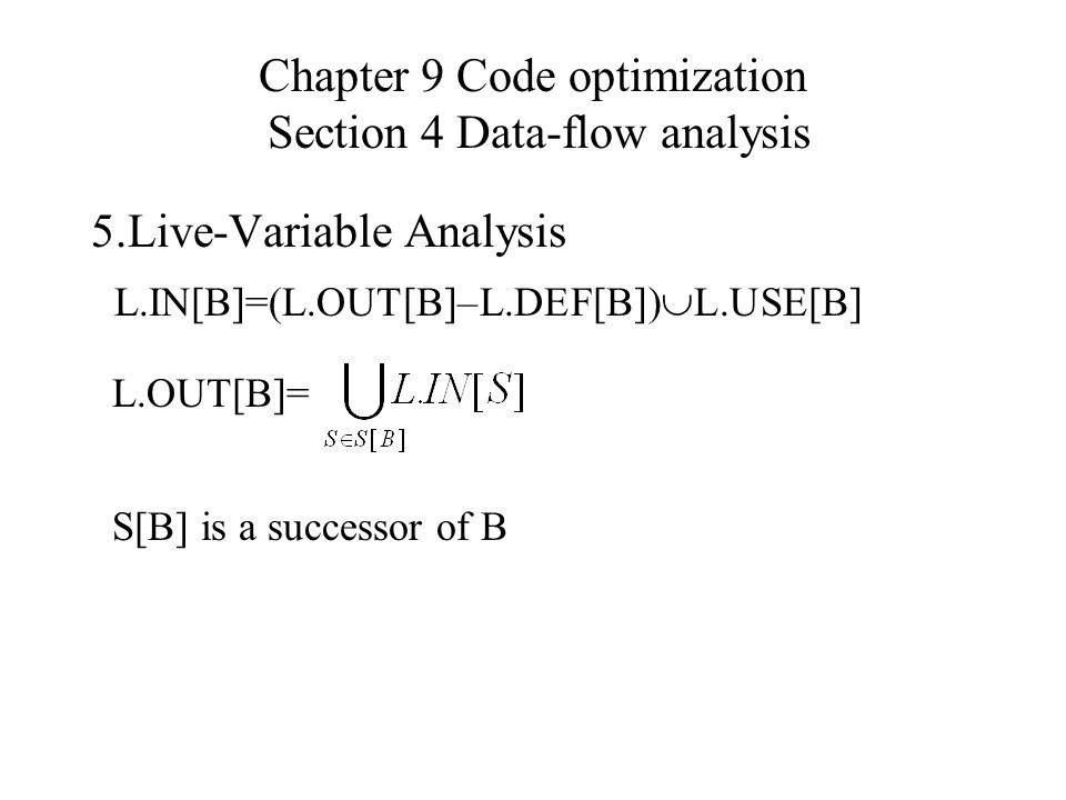 Chapter 9 Code optimization Section 4 Data-flow analysis 5.Live-Variable Analysis L.IN[B]=(L.OUT[B]–L.DEF[B])  L.USE[B] L.OUT[B]= S[B] is a successor of B