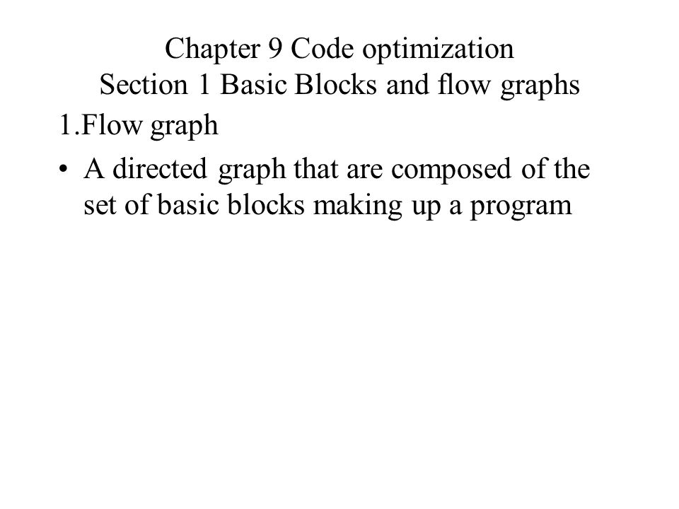 Chapter 9 Code optimization Section 1 Basic Blocks and flow graphs 1.Flow graph A directed graph that are composed of the set of basic blocks making up a program