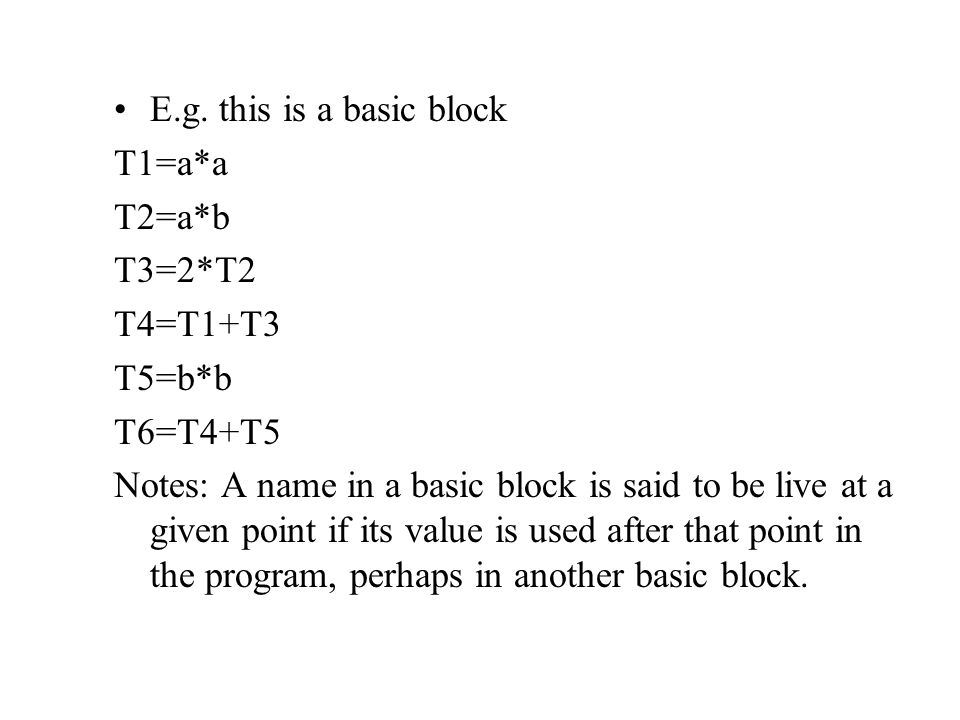E.g. this is a basic block T1=a*a T2=a*b T3=2*T2 T4=T1+T3 T5=b*b T6=T4+T5 Notes: A name in a basic block is said to be live at a given point if its va