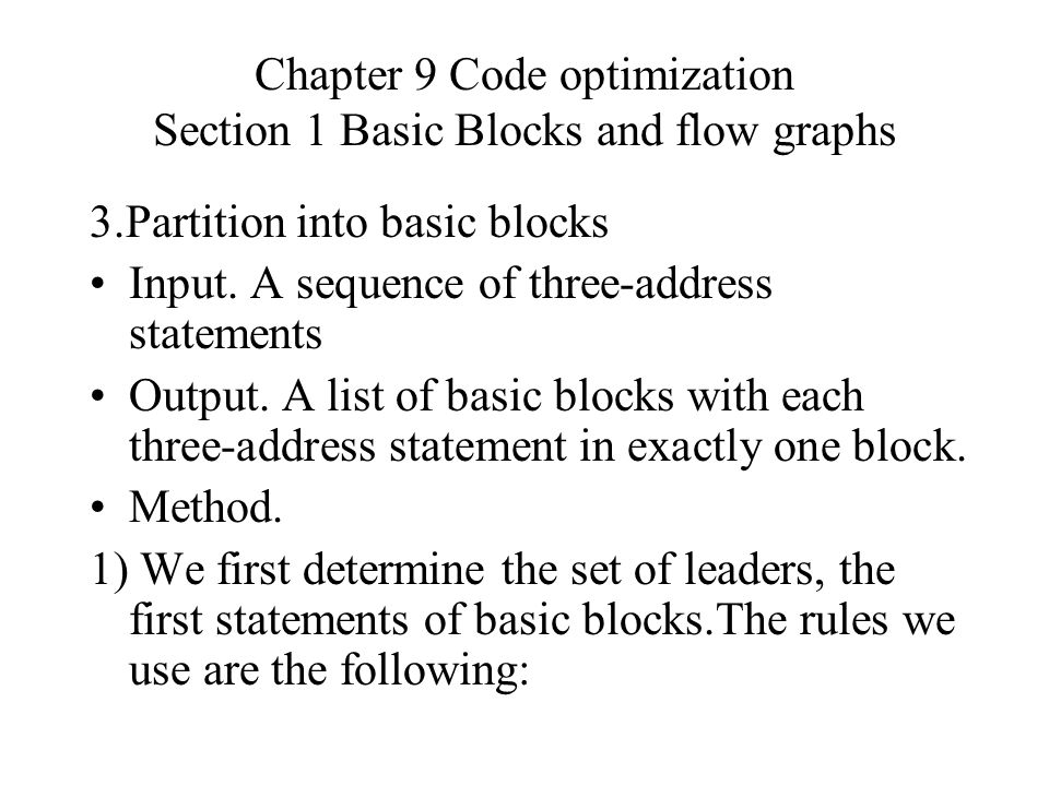 Chapter 9 Code optimization Section 1 Basic Blocks and flow graphs 2.Partition into basic blocks 1)We first determine the set of leaders.The rules : (1) The first statement is a leader.