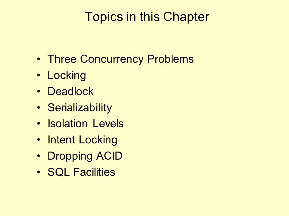 Topics in this Chapter Three Concurrency Problems Locking Deadlock Serializability Isolation Levels Intent Locking Dropping ACID SQL Facilities