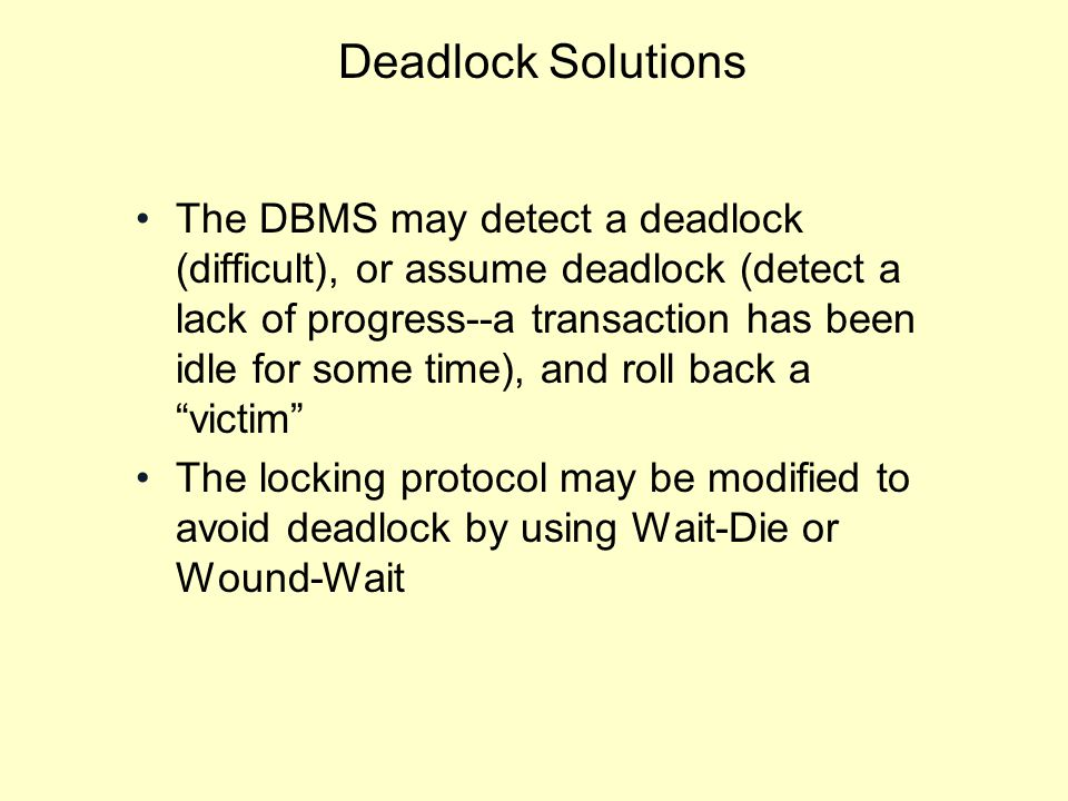Deadlock Solutions The DBMS may detect a deadlock (difficult), or assume deadlock (detect a lack of progress--a transaction has been idle for some time), and roll back a victim The locking protocol may be modified to avoid deadlock by using Wait-Die or Wound-Wait