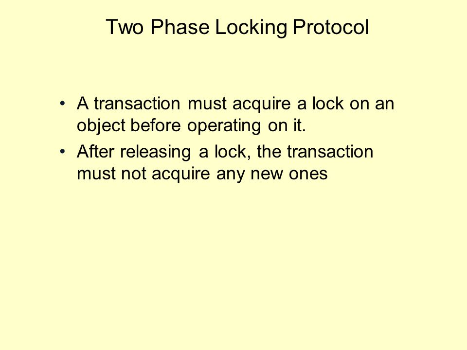 Two Phase Locking Protocol A transaction must acquire a lock on an object before operating on it.