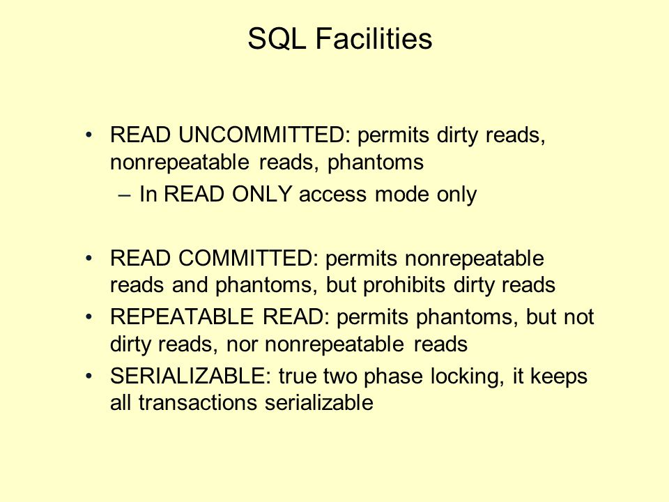 SQL Facilities READ UNCOMMITTED: permits dirty reads, nonrepeatable reads, phantoms –In READ ONLY access mode only READ COMMITTED: permits nonrepeatable reads and phantoms, but prohibits dirty reads REPEATABLE READ: permits phantoms, but not dirty reads, nor nonrepeatable reads SERIALIZABLE: true two phase locking, it keeps all transactions serializable