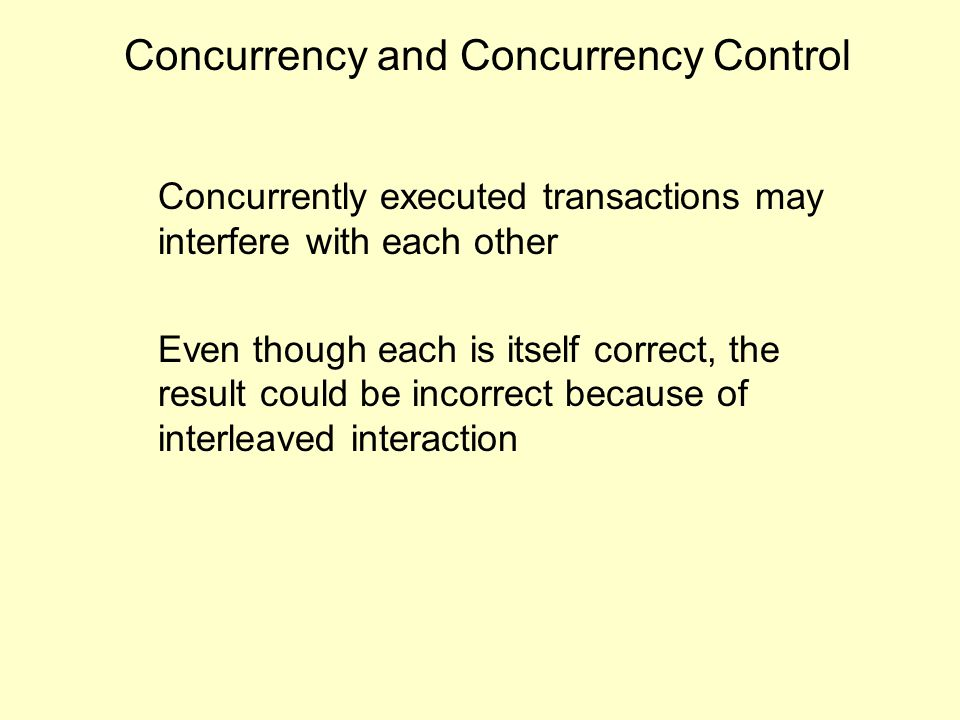 Concurrency and Concurrency Control Concurrently executed transactions may interfere with each other Even though each is itself correct, the result could be incorrect because of interleaved interaction