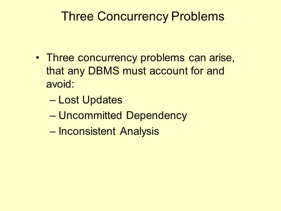 Three Concurrency Problems Three concurrency problems can arise, that any DBMS must account for and avoid: –Lost Updates –Uncommitted Dependency –Inconsistent Analysis