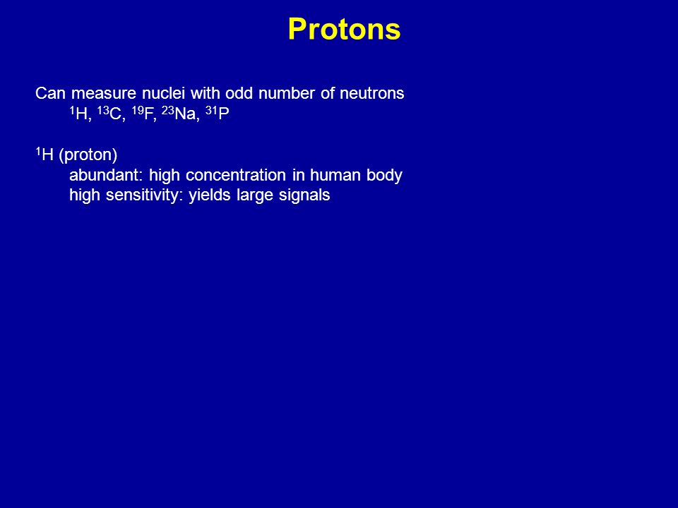 Protons Can measure nuclei with odd number of neutrons 1 H, 13 C, 19 F, 23 Na, 31 P 1 H (proton) abundant: high concentration in human body high sensi