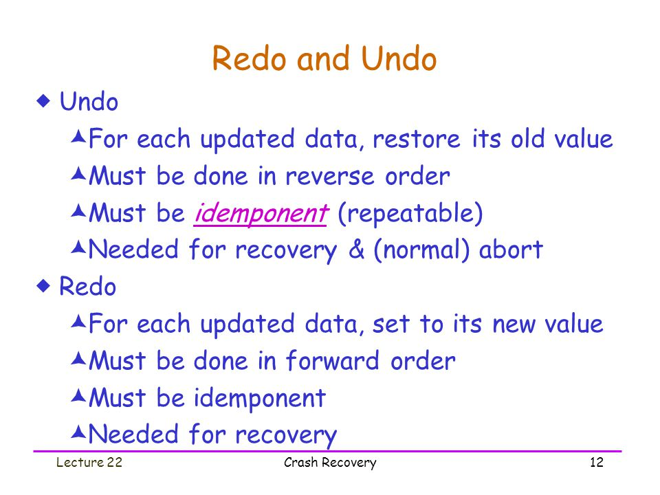 Lecture 22Crash Recovery12 Redo and Undo  Undo  For each updated data, restore its old value  Must be done in reverse order  Must be idemponent (r