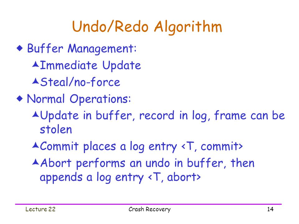Lecture 22Crash Recovery14 Undo/Redo Algorithm  Buffer Management:  Immediate Update  Steal/no-force  Normal Operations:  Update in buffer, recor