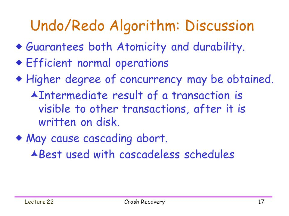 Lecture 22Crash Recovery17 Undo/Redo Algorithm: Discussion  Guarantees both Atomicity and durability.  Efficient normal operations  Higher degree o