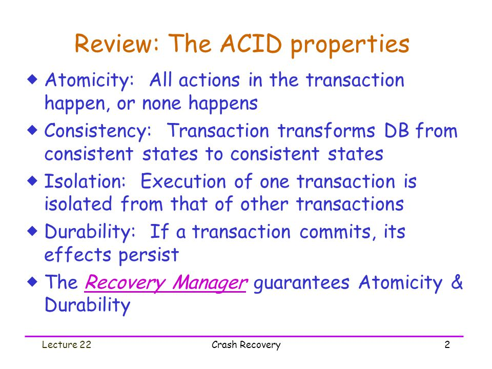 Lecture 22Crash Recovery2 Review: The ACID properties  Atomicity: All actions in the transaction happen, or none happens  Consistency: Transaction t