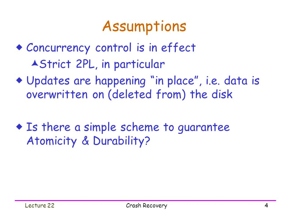 "Lecture 22Crash Recovery4 Assumptions  Concurrency control is in effect  Strict 2PL, in particular  Updates are happening ""in place"", i.e. data is"