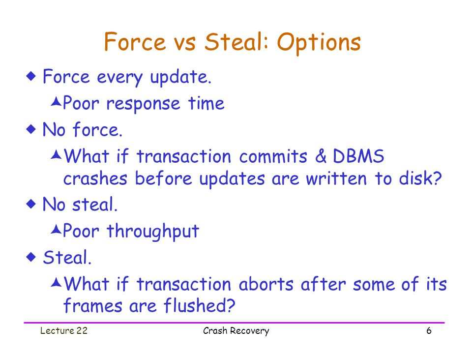 Lecture 22Crash Recovery6 Force vs Steal: Options  Force every update.  Poor response time  No force.  What if transaction commits & DBMS crashes