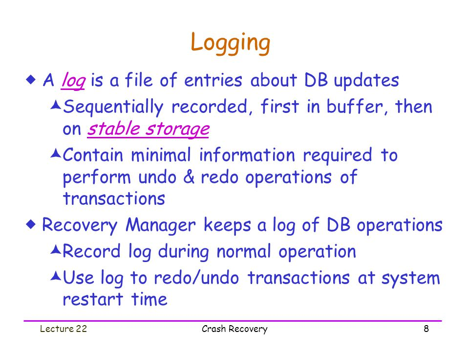 Lecture 22Crash Recovery8 Logging  A log is a file of entries about DB updates  Sequentially recorded, first in buffer, then on stable storage  Con