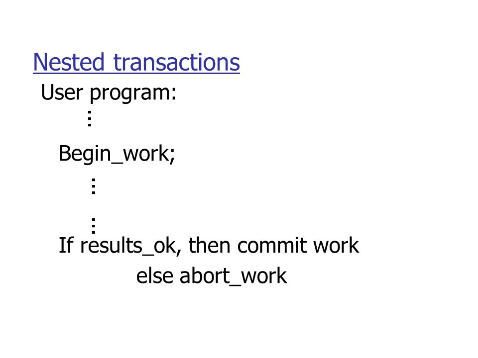 Nested transactions User program: Begin_work; If results_ok, then commit work else abort_work...