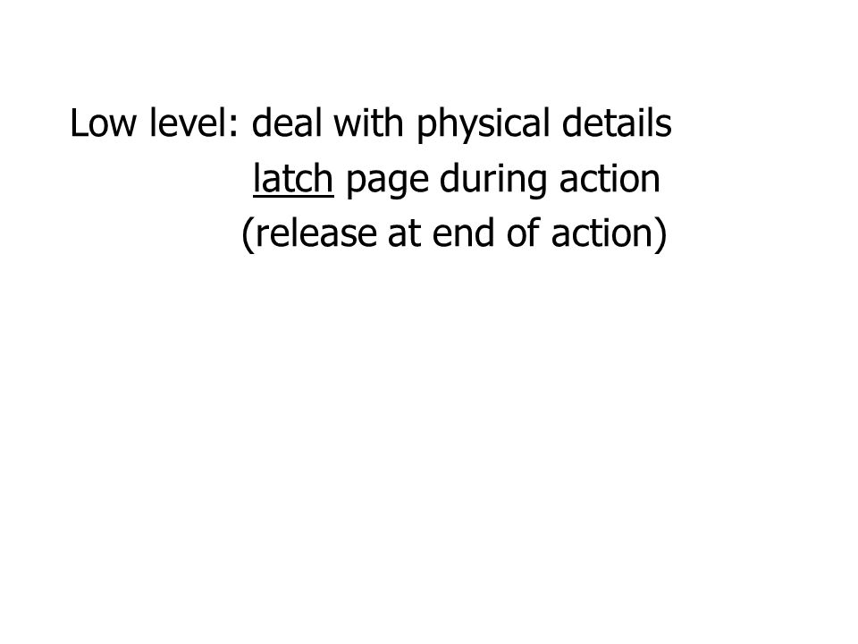 Low level: deal with physical details latch page during action (release at end of action)