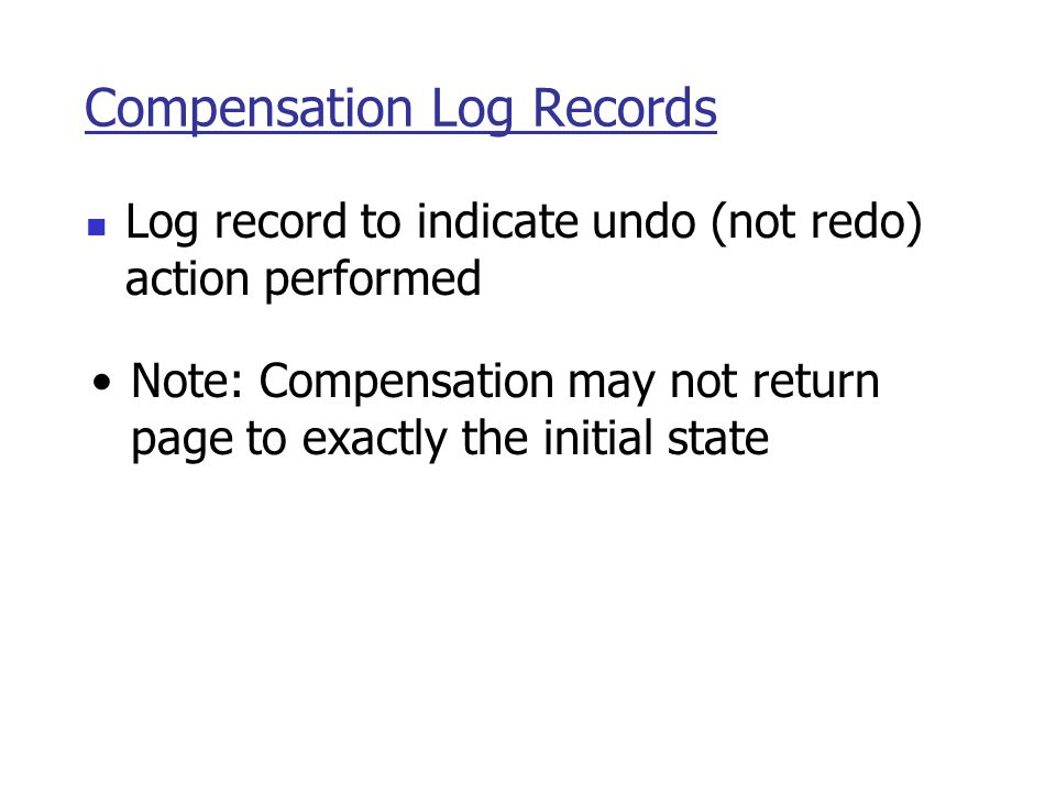 Compensation Log Records Log record to indicate undo (not redo) action performed Note: Compensation may not return page to exactly the initial state