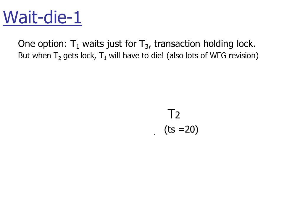 T 1 (ts =22) T 2 (ts =20) T 3 (ts =25) wait(A) One option: T 1 waits just for T 3, transaction holding lock.