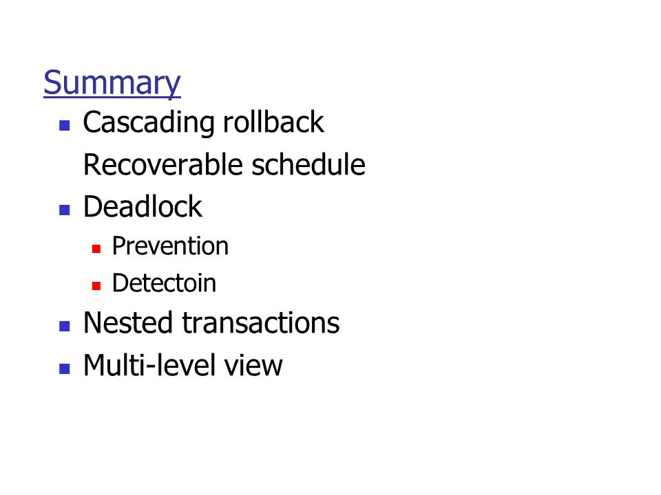 Summary Cascading rollback Recoverable schedule Deadlock Prevention Detectoin Nested transactions Multi-level view