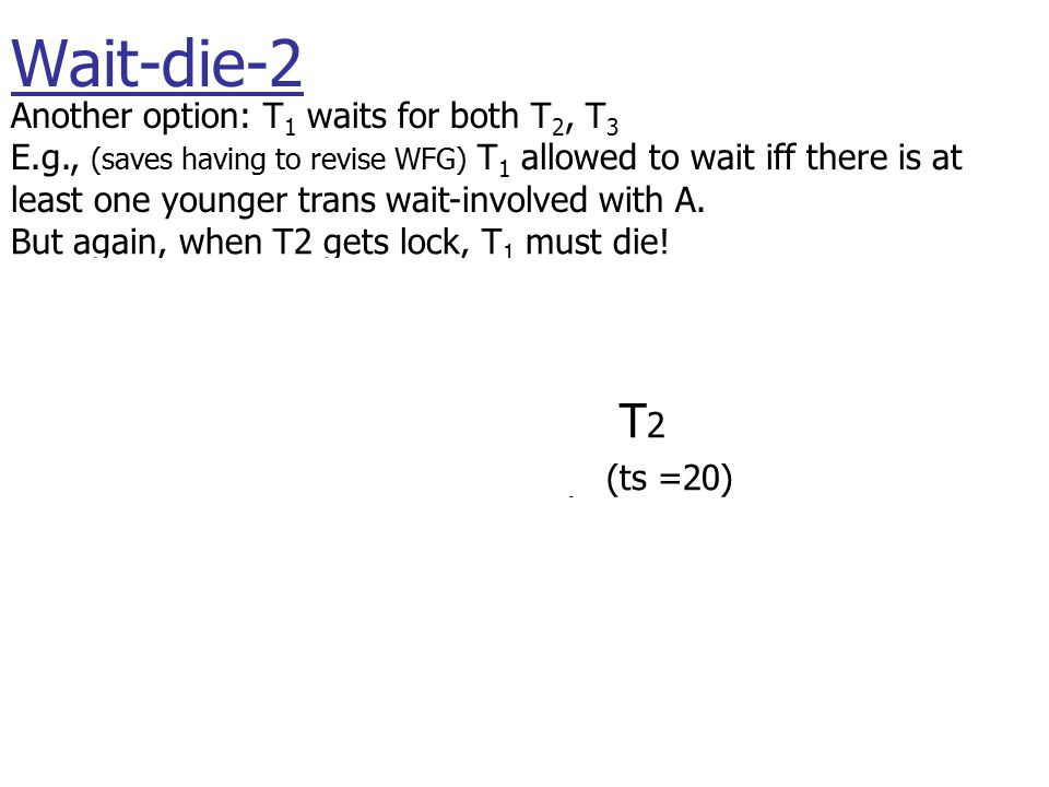 T 1 (ts =22) T 2 (ts =20) T 3 (ts =25) wait(A) Another option: T 1 waits for both T 2, T 3 E.g., (saves having to revise WFG) T 1 allowed to wait iff there is at least one younger trans wait-involved with A.