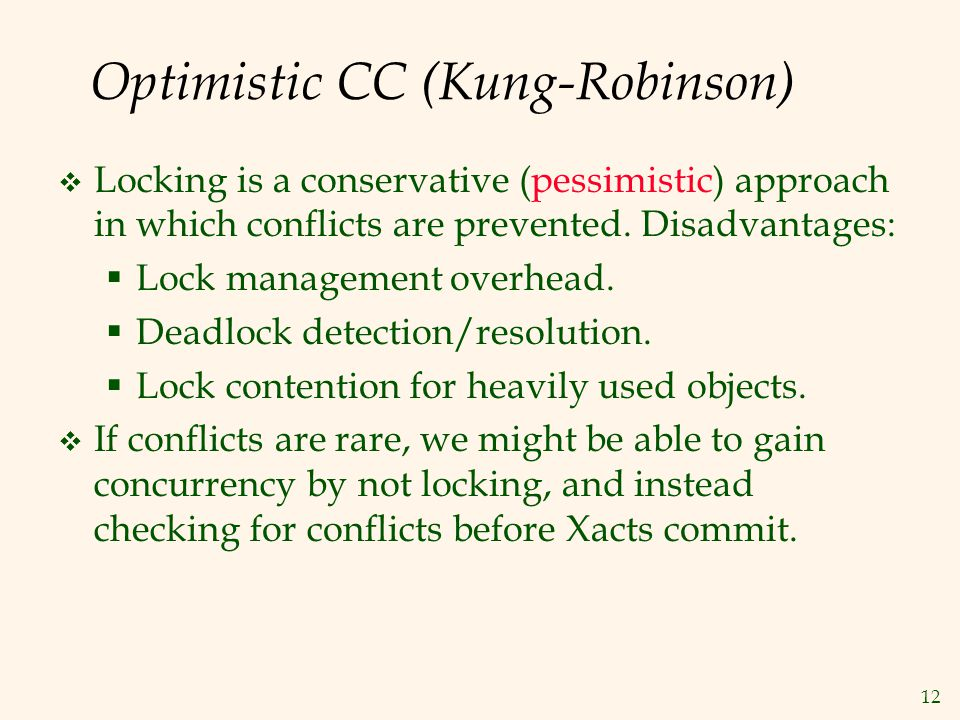 12 Optimistic CC (Kung-Robinson)  Locking is a conservative (pessimistic) approach in which conflicts are prevented.