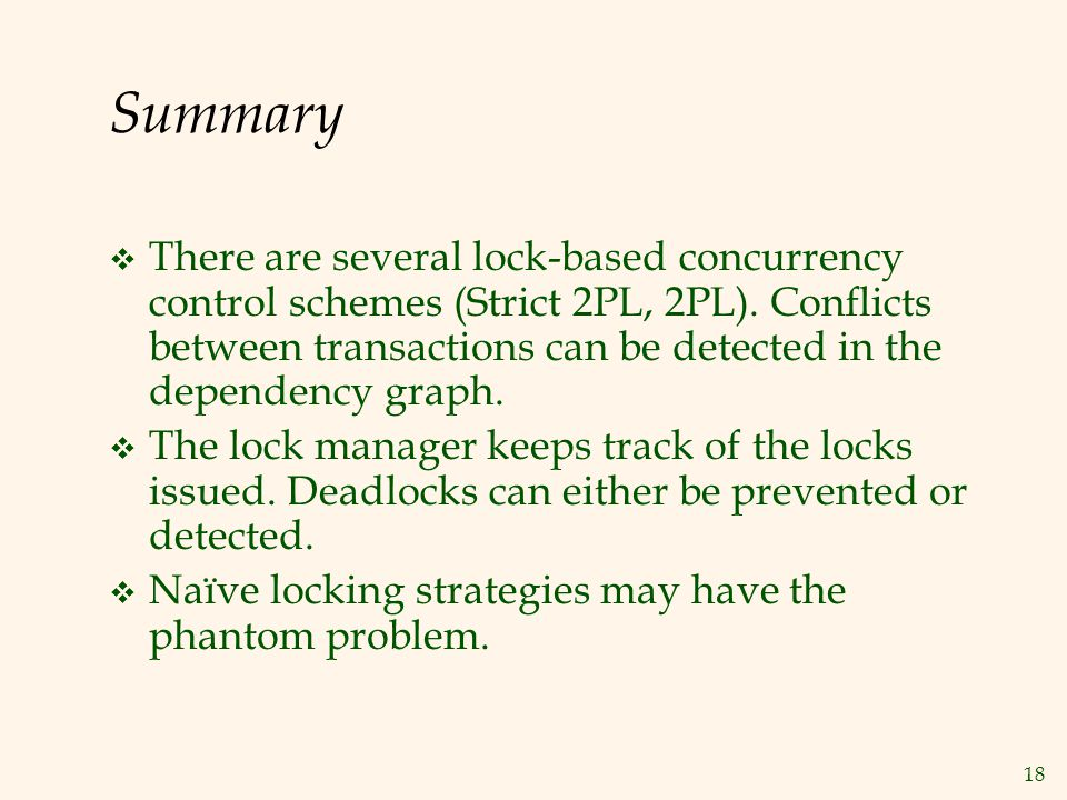 18 Summary  There are several lock-based concurrency control schemes (Strict 2PL, 2PL).