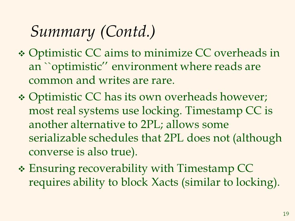 19 Summary (Contd.)  Optimistic CC aims to minimize CC overheads in an ``optimistic'' environment where reads are common and writes are rare.