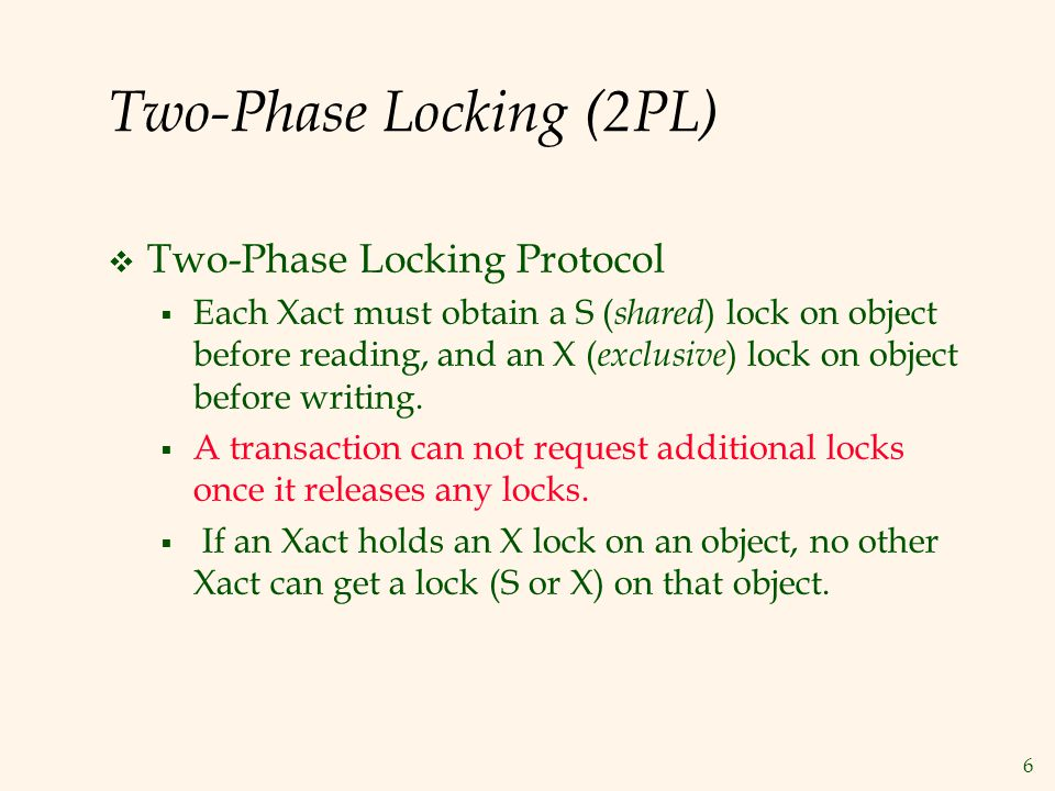 6 Two-Phase Locking (2PL)  Two-Phase Locking Protocol  Each Xact must obtain a S ( shared ) lock on object before reading, and an X ( exclusive ) lock on object before writing.