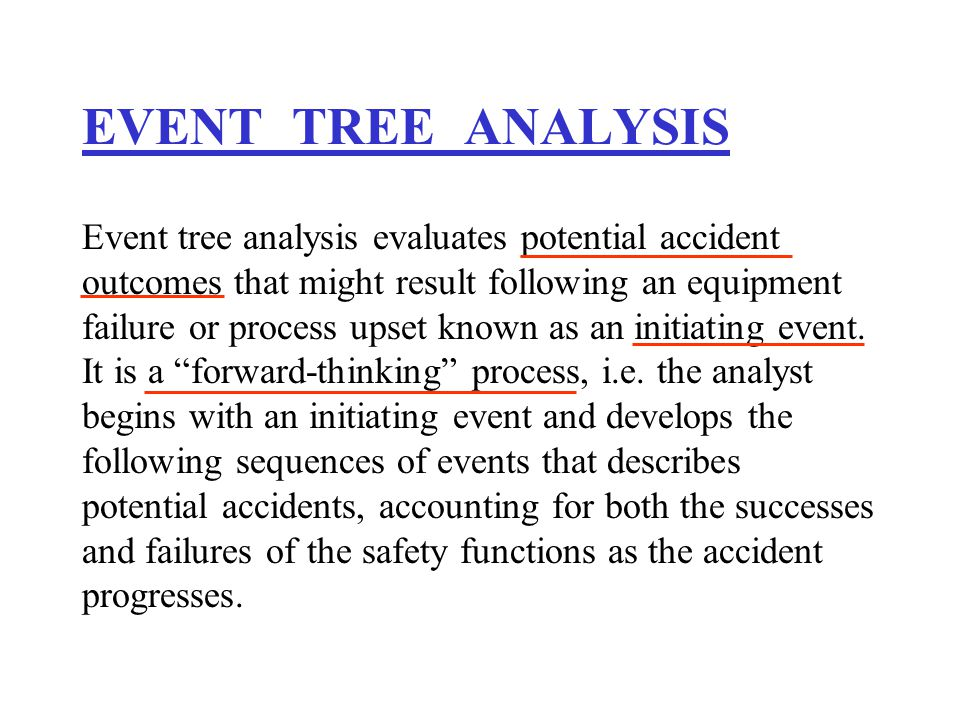 EVENT TREE ANALYSIS Event tree analysis evaluates potential accident outcomes that might result following an equipment failure or process upset known as an initiating event.
