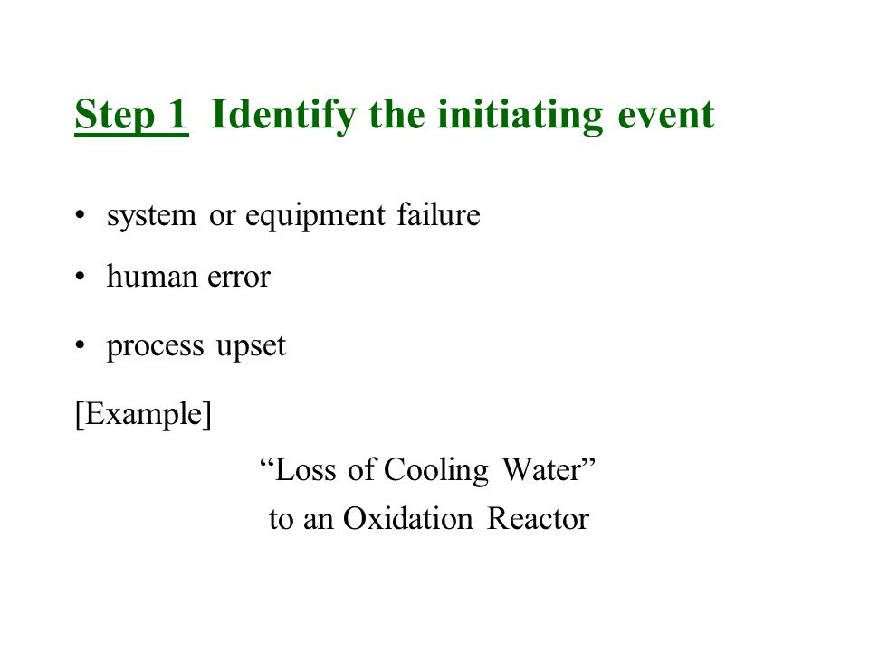 Step 1 Identify the initiating event system or equipment failure human error process upset [Example] Loss of Cooling Water to an Oxidation Reactor