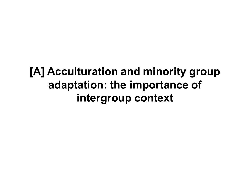 [A] Acculturation and minority group adaptation: the importance of intergroup context