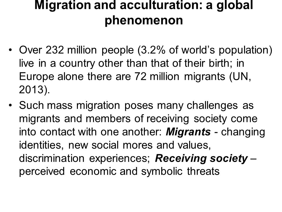Migration and acculturation: a global phenomenon Over 232 million people (3.2% of world's population) live in a country other than that of their birth; in Europe alone there are 72 million migrants (UN, 2013).