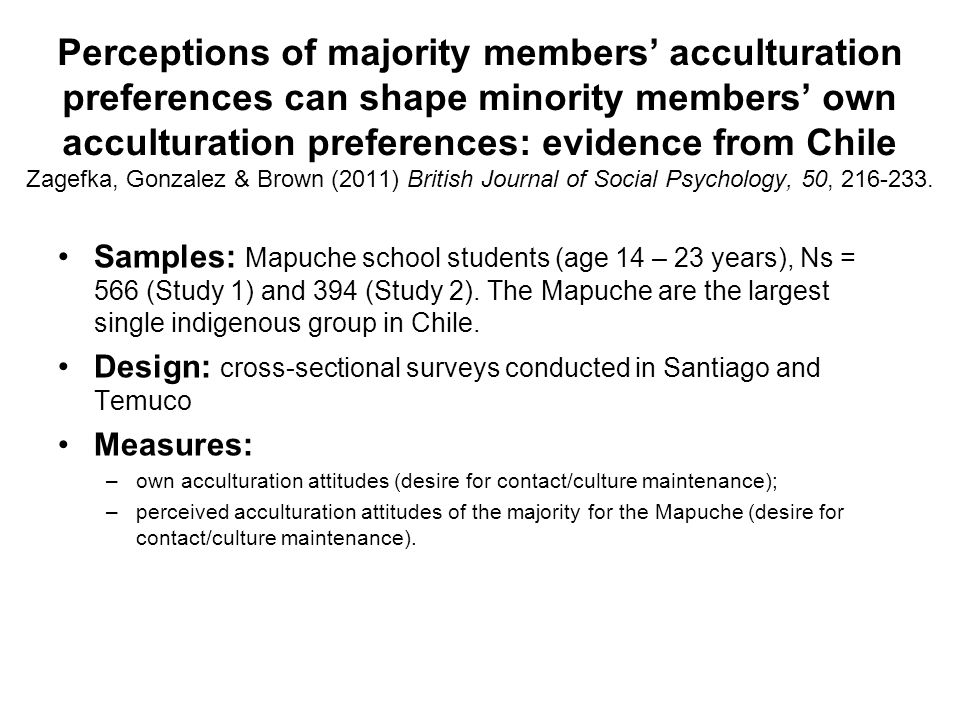 Perceptions of majority members' acculturation preferences can shape minority members' own acculturation preferences: evidence from Chile Zagefka, Gonzalez & Brown (2011) British Journal of Social Psychology, 50, 216-233.