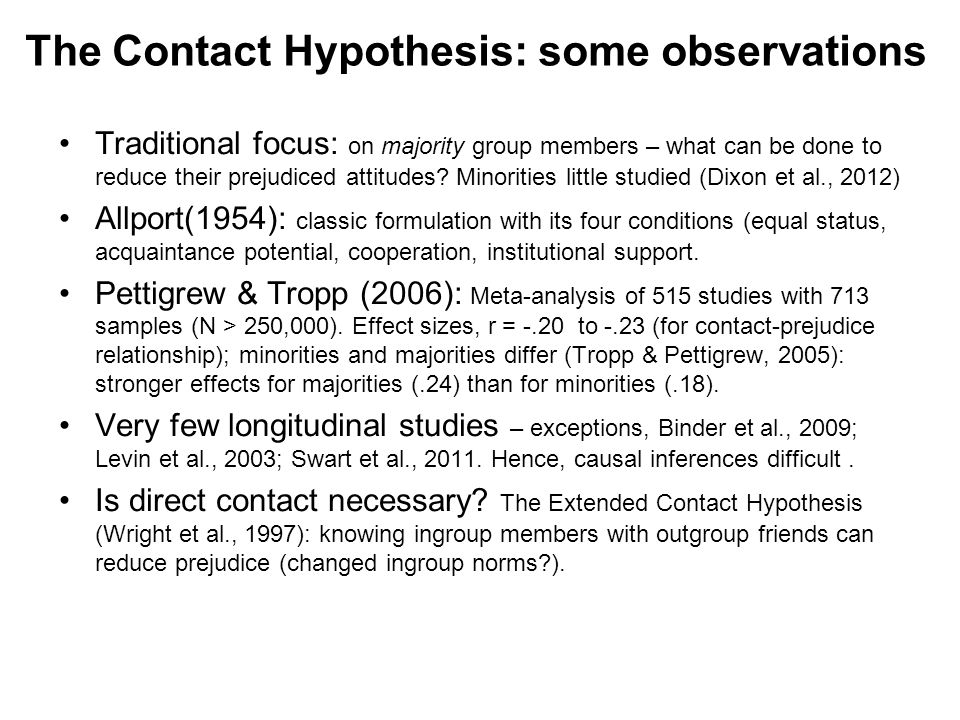 The Contact Hypothesis: some observations Traditional focus: on majority group members – what can be done to reduce their prejudiced attitudes.