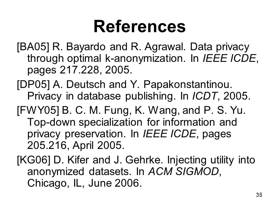 35 References [BA05] R. Bayardo and R. Agrawal. Data privacy through optimal k-anonymization.