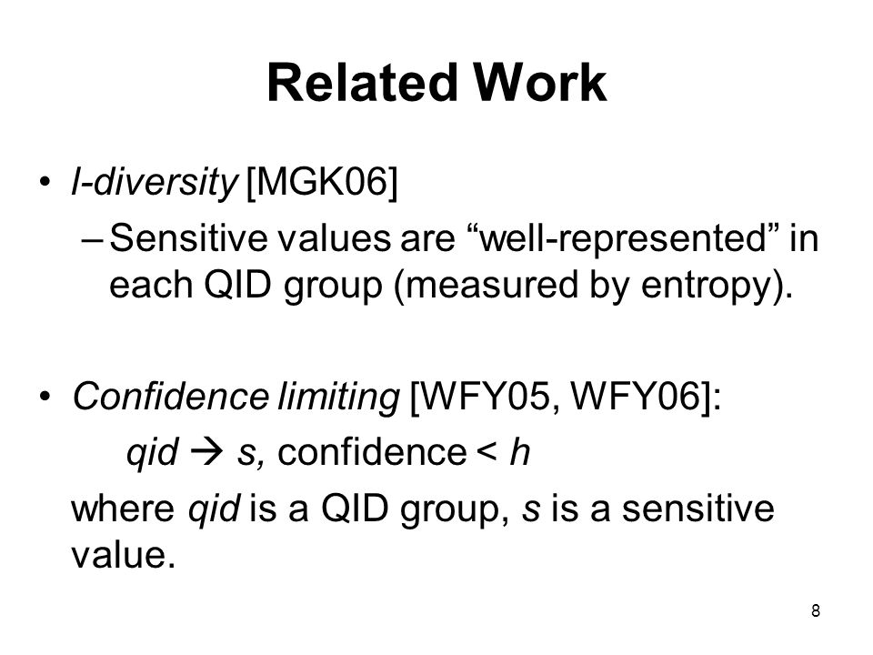 8 Related Work l-diversity [MGK06] –Sensitive values are well-represented in each QID group (measured by entropy).