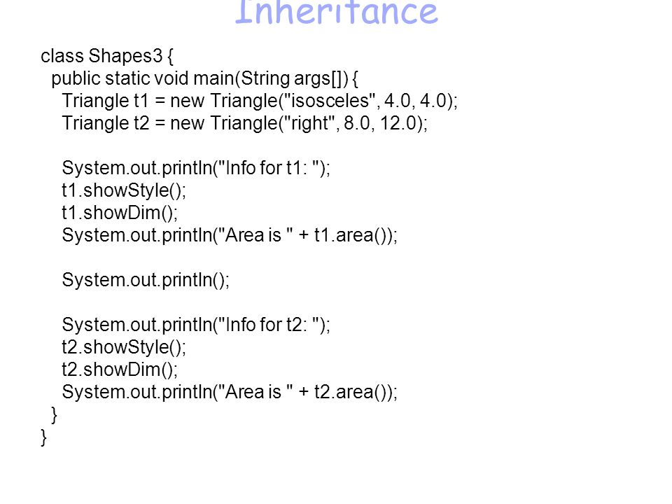 Inheritance class Shapes3 { public static void main(String args[]) { Triangle t1 = new Triangle( isosceles , 4.0, 4.0); Triangle t2 = new Triangle( right , 8.0, 12.0); System.out.println( Info for t1: ); t1.showStyle(); t1.showDim(); System.out.println( Area is + t1.area()); System.out.println(); System.out.println( Info for t2: ); t2.showStyle(); t2.showDim(); System.out.println( Area is + t2.area()); }