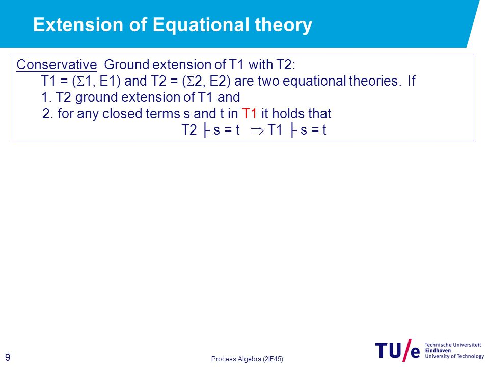 9 Process Algebra (2IF45) Conservative Ground extension of T1 with T2: T1 = (  1, E1) and T2 = (  2, E2) are two equational theories.