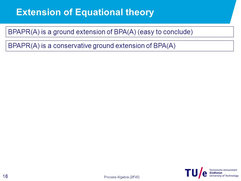 16 Process Algebra (2IF45) BPAPR(A) is a ground extension of BPA(A) (easy to conclude) Extension of Equational theory BPAPR(A) is a conservative groun