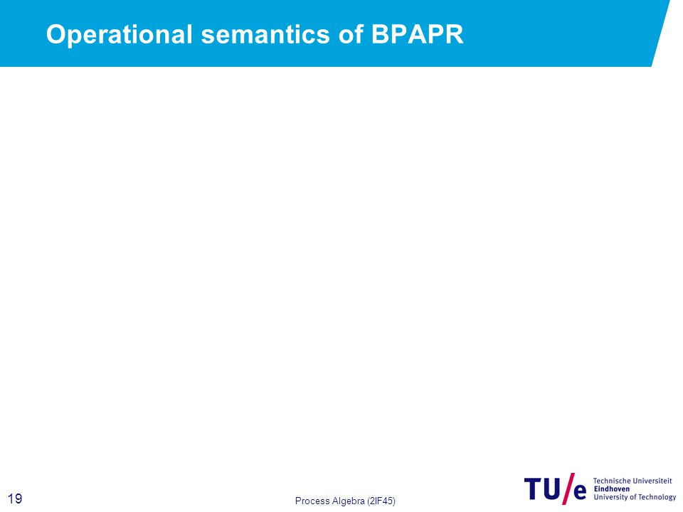 19 Process Algebra (2IF45) Operational semantics of BPAPR