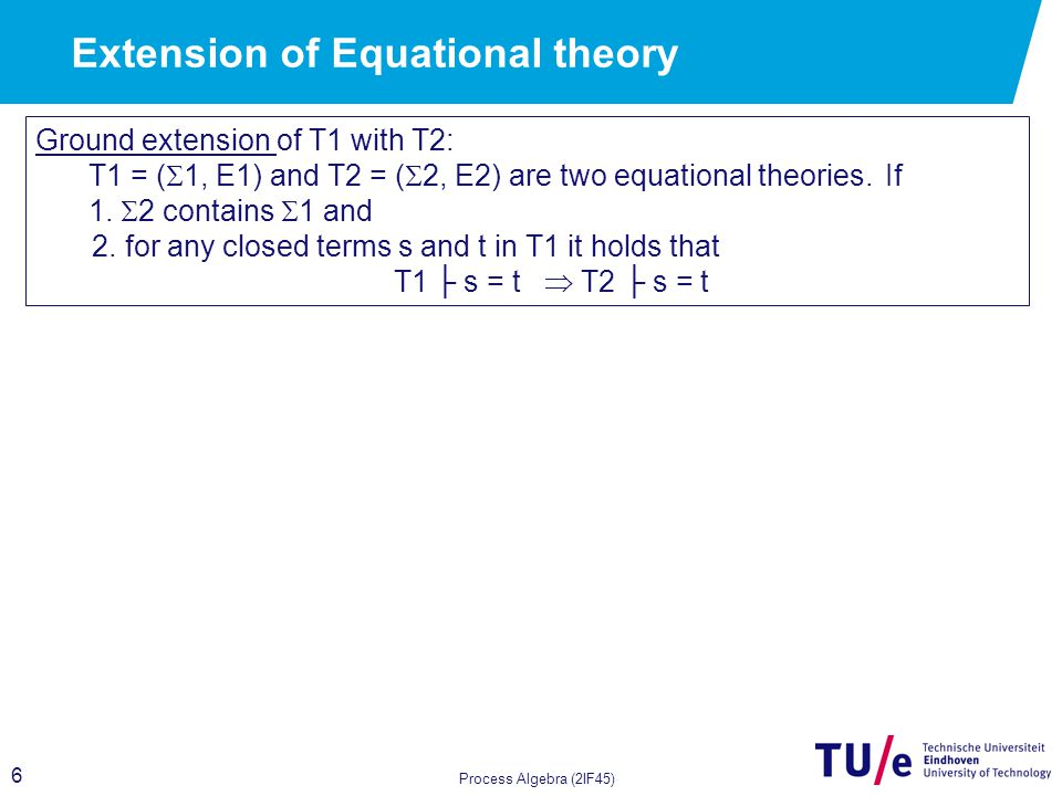 7 Process Algebra (2IF45) Ground extension of T1 with T2: T1 = (  1, E1) and T2 = (  2, E2) are two equational theories.