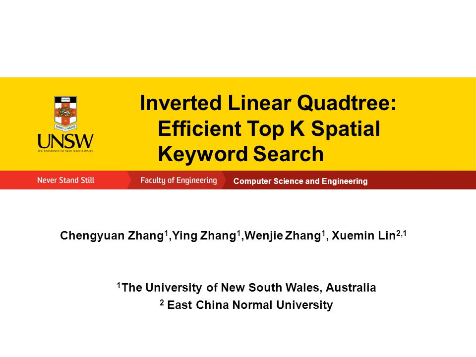 Computer Science and Engineering Inverted Linear Quadtree: Efficient Top K Spatial Keyword Search Chengyuan Zhang 1,Ying Zhang 1,Wenjie Zhang 1, Xuemin Lin 2,1 1 The University of New South Wales, Australia 2 East China Normal University