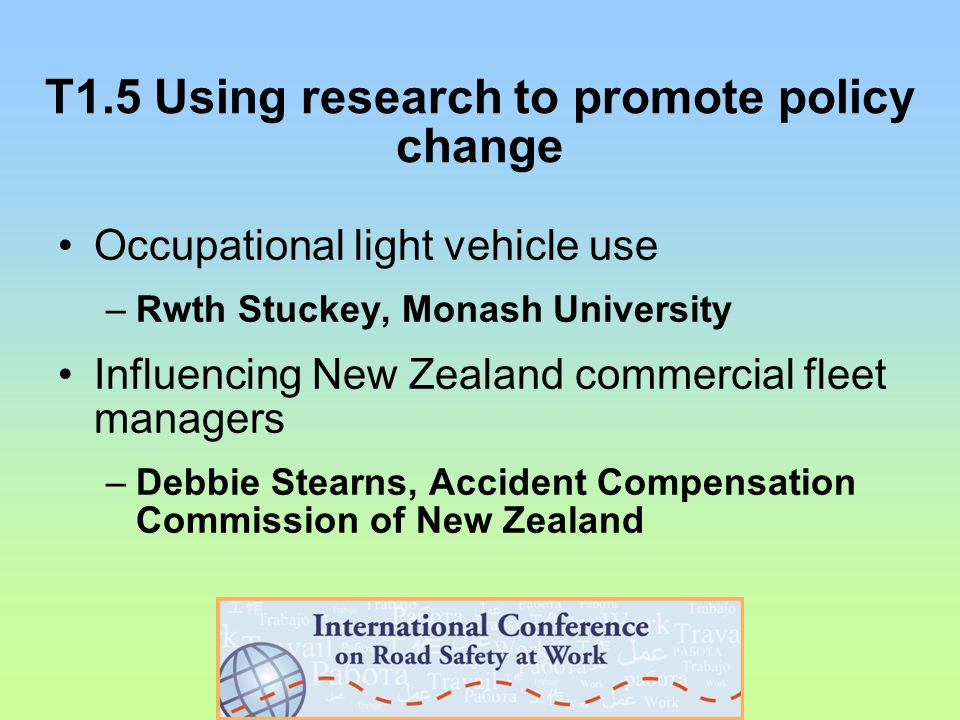 T1.5 Using research to promote policy change Occupational light vehicle use –Rwth Stuckey, Monash University Influencing New Zealand commercial fleet managers –Debbie Stearns, Accident Compensation Commission of New Zealand