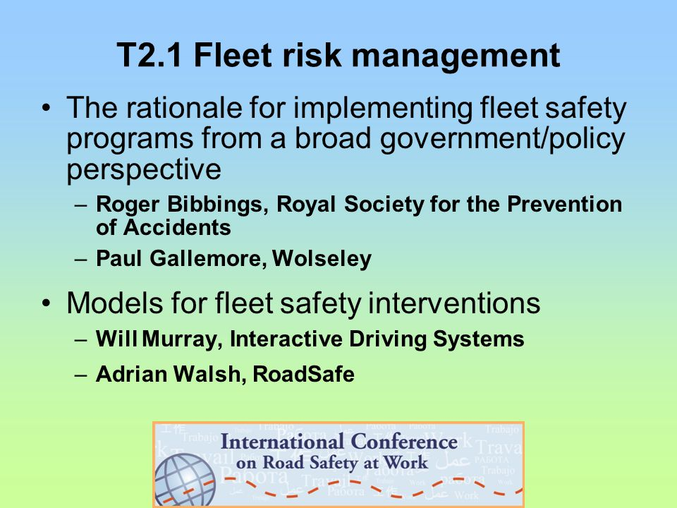 T2.1 Fleet risk management The rationale for implementing fleet safety programs from a broad government/policy perspective –Roger Bibbings, Royal Society for the Prevention of Accidents –Paul Gallemore, Wolseley Models for fleet safety interventions –Will Murray, Interactive Driving Systems –Adrian Walsh, RoadSafe