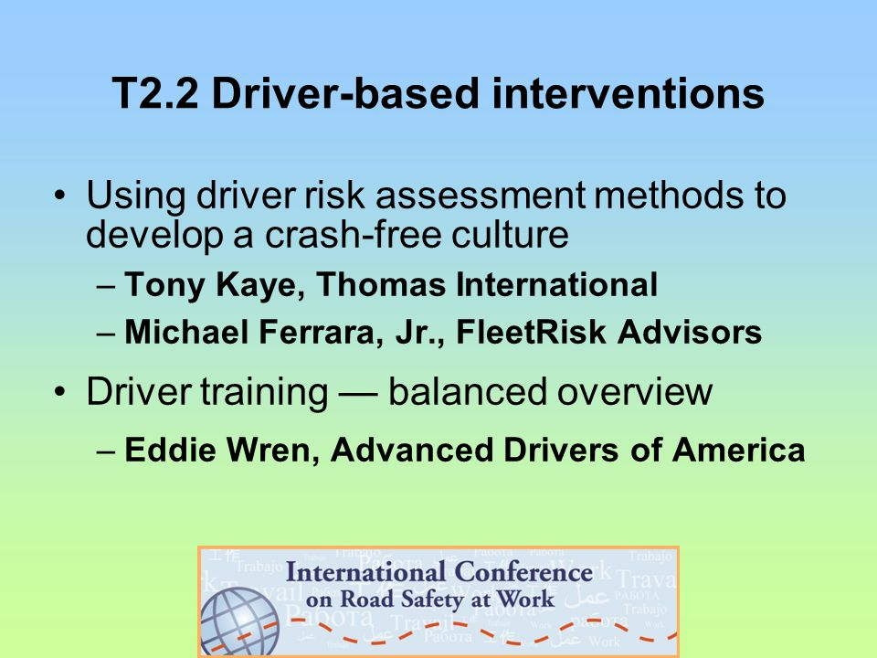 T2.2 Driver-based interventions Using driver risk assessment methods to develop a crash-free culture –Tony Kaye, Thomas International –Michael Ferrara, Jr., FleetRisk Advisors Driver training — balanced overview –Eddie Wren, Advanced Drivers of America