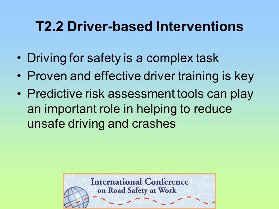 T2.2 Driver-based Interventions Driving for safety is a complex task Proven and effective driver training is key Predictive risk assessment tools can play an important role in helping to reduce unsafe driving and crashes