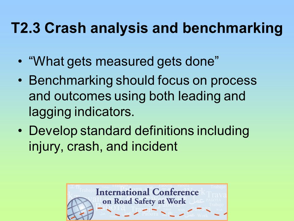 T2.3 Crash analysis and benchmarking What gets measured gets done Benchmarking should focus on process and outcomes using both leading and lagging indicators.