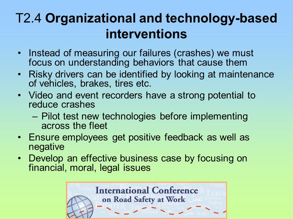 T2.4 Organizational and technology-based interventions Instead of measuring our failures (crashes) we must focus on understanding behaviors that cause them Risky drivers can be identified by looking at maintenance of vehicles, brakes, tires etc.