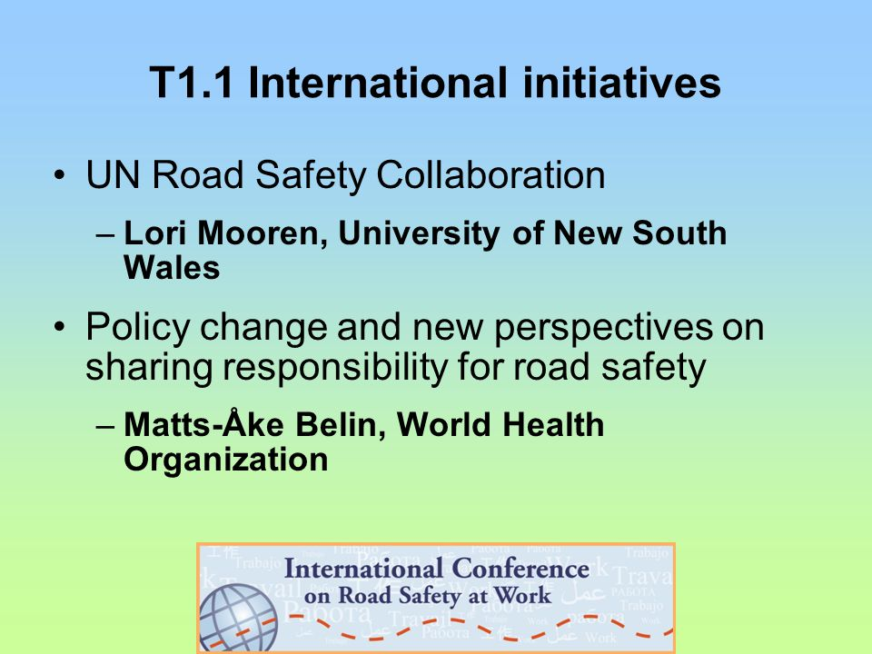 T1.1 International initiatives UN Road Safety Collaboration –Lori Mooren, University of New South Wales Policy change and new perspectives on sharing responsibility for road safety –Matts-Åke Belin, World Health Organization